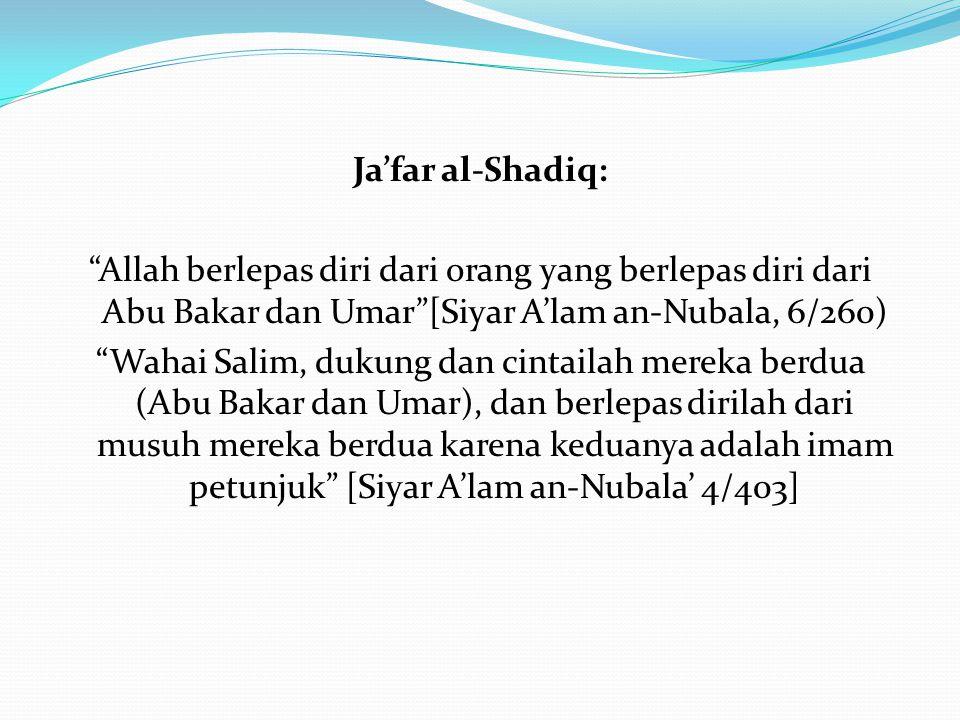 Ja'far al-Shadiq: Allah berlepas diri dari orang yang berlepas diri dari Abu Bakar dan Umar [Siyar A'lam an-Nubala, 6/260) Wahai Salim, dukung dan cintailah mereka berdua (Abu Bakar dan Umar), dan berlepas dirilah dari musuh mereka berdua karena keduanya adalah imam petunjuk [Siyar A'lam an-Nubala' 4/403]